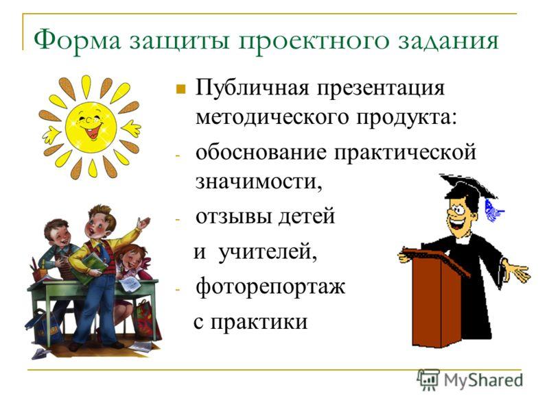 Форма защиты проектного задания Публичная презентация методического продукта: - обоснование практической значимости, - отзывы детей и учителей, - фоторепортаж с практики