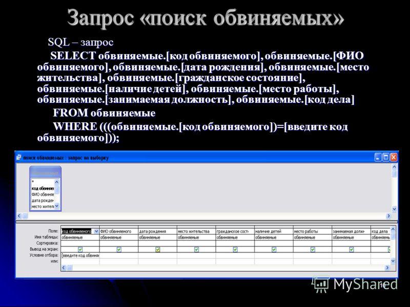 10 Запрос «поиск обвиняемых» SQL – запрос SQL – запрос SELECT обвиняемые.[код обвиняемого], обвиняемые.[ФИО обвиняемого], обвиняемые.[дата рождения], обвиняемые.[место жительства], обвиняемые.[гражданское состояние], обвиняемые.[наличие детей], обвин