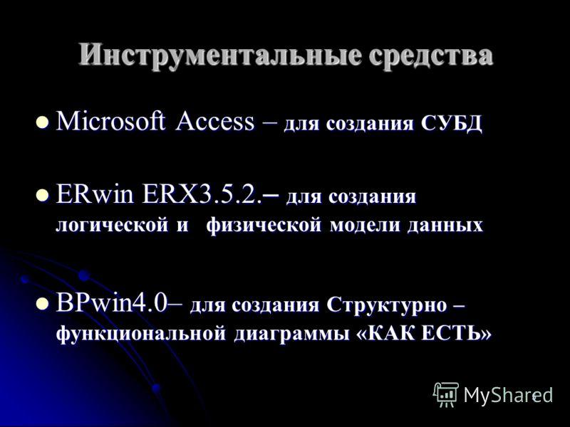 5 Инструментальные средства Microsoft Access – для создания СУБД Microsoft Access – для создания СУБД ERwin ERX3.5.2. – для создания логической и физической модели данных ERwin ERX3.5.2. – для создания логической и физической модели данных BPwin4.0–