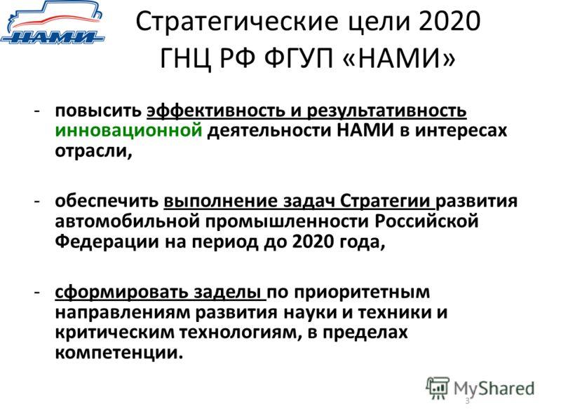 Стратегические цели 2020 ГНЦ РФ ФГУП «НАМИ» 3 -повысить эффективность и результативность инновационной деятельности НАМИ в интересах отрасли, -обеспечить выполнение задач Стратегии развития автомобильной промышленности Российской Федерации на период