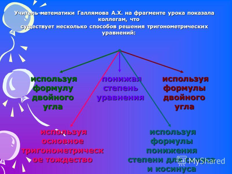 Учитель математики Галлямова А.Х. на фрагменте урока показала коллегам, что существует несколько способов решения тригонометрических уравнений: используя формулу двойного угла понижая степень уравнения используя основное тригонометрическ ое тождество