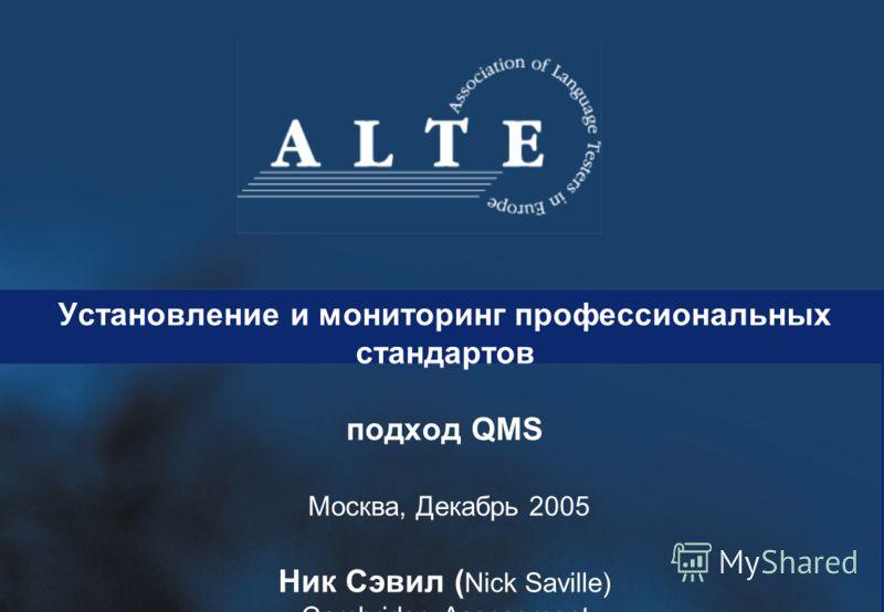 Установление и мониторинг профессиональных стандартов подход QMS Москва, Декабрь 2005 Ник Сэвил ( Nick Saville) Cambridge Assessment University of Cambridge ESOL Examinations