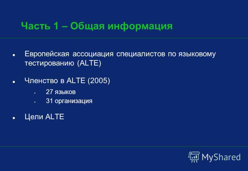 Часть 1 – Общая информация Европейская ассоциация специалистов по языковому тестированию (ALTE) Членство в ALTE (2005) 27 языков 31 организация Цели ALTE