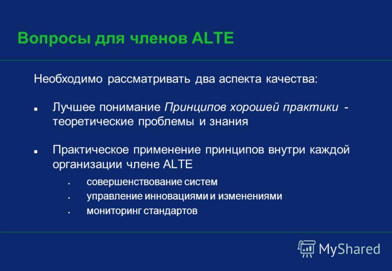 Вопросы для членов ALTE Необходимо рассматривать два аспекта качества: Лучшее понимание Принципов хорошей практики - теоретические проблемы и знания Практическое применение принципов внутри каждой организации члене ALTE совершенствование систем управ