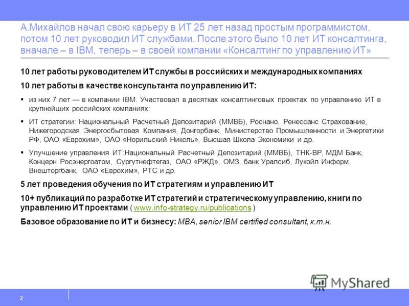 А.Михайлов начал свою карьеру в ИТ 25 лет назад простым программистом, потом 10 лет руководил ИТ службами. После этого было 10 лет ИТ консалтинга, вначале – в IBM, теперь – в своей компании «Консалтинг по управлению ИТ» 10 лет работы руководителем ИТ