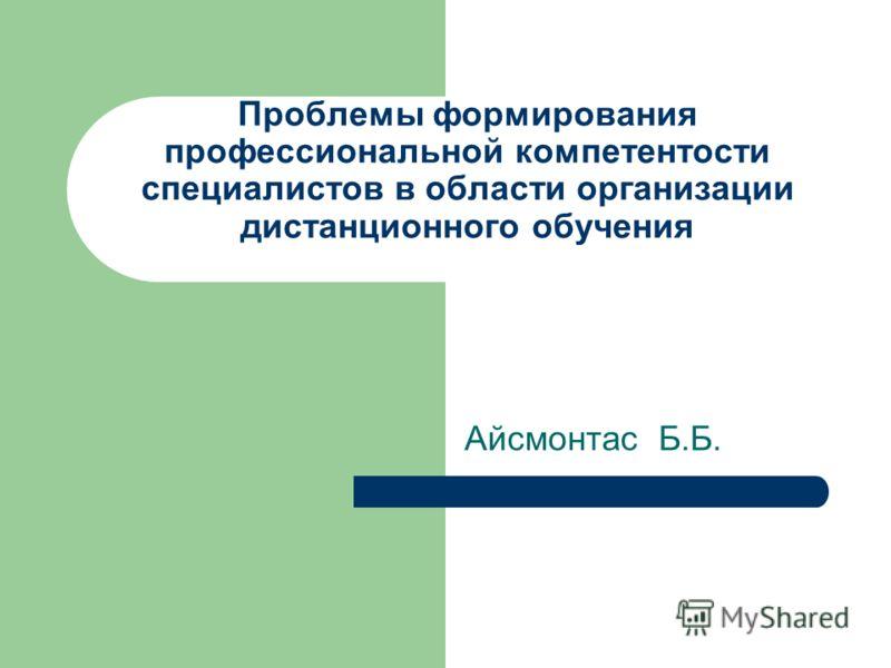 Проблемы формирования профессиональной компетентости специалистов в области организации дистанционного обучения Айсмонтас Б.Б.