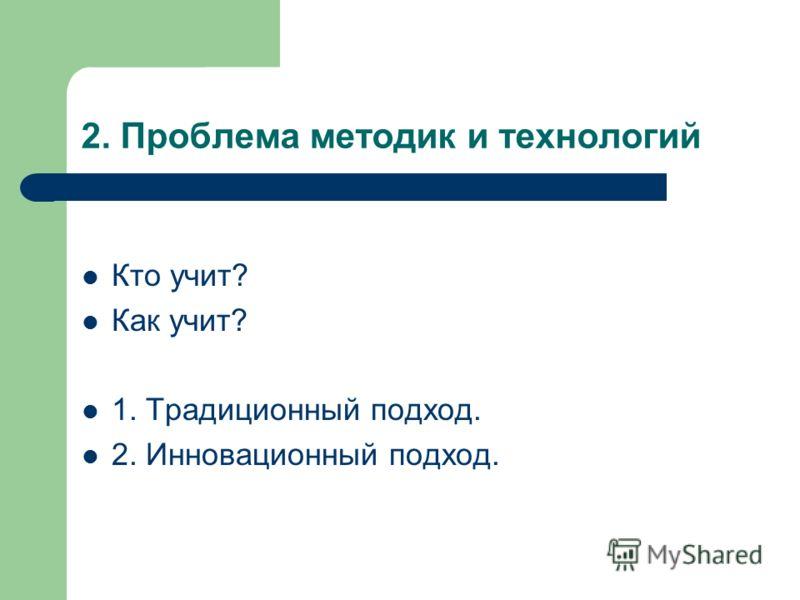 2. Проблема методик и технологий Кто учит? Как учит? 1. Традиционный подход. 2. Инновационный подход.