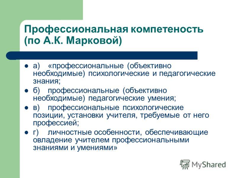 Профессиональная компетеность (по А.К. Марковой) а)«профессиональные (объективно необходимые) психологические и педагогические знания; б)профессиональные (объективно необходимые) педагогические умения; в)профессиональные психологические позиции, уста