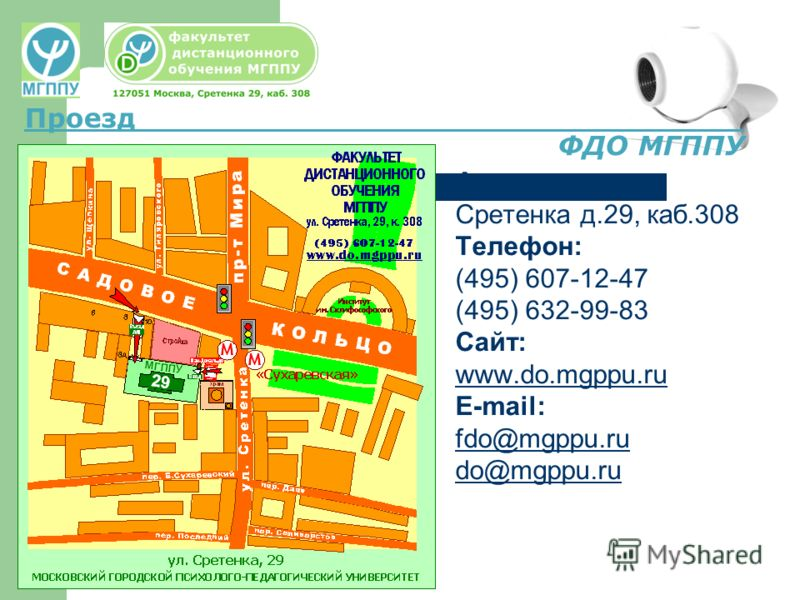 Адрес: Сретенка д.29, каб.308 Телефон: (495) 607-12-47 (495) 632-99-83 Сайт: www.do.mgppu.ru E-mail: fdo@mgppu.ru do@mgppu.ru Проезд ФДО МГППУ