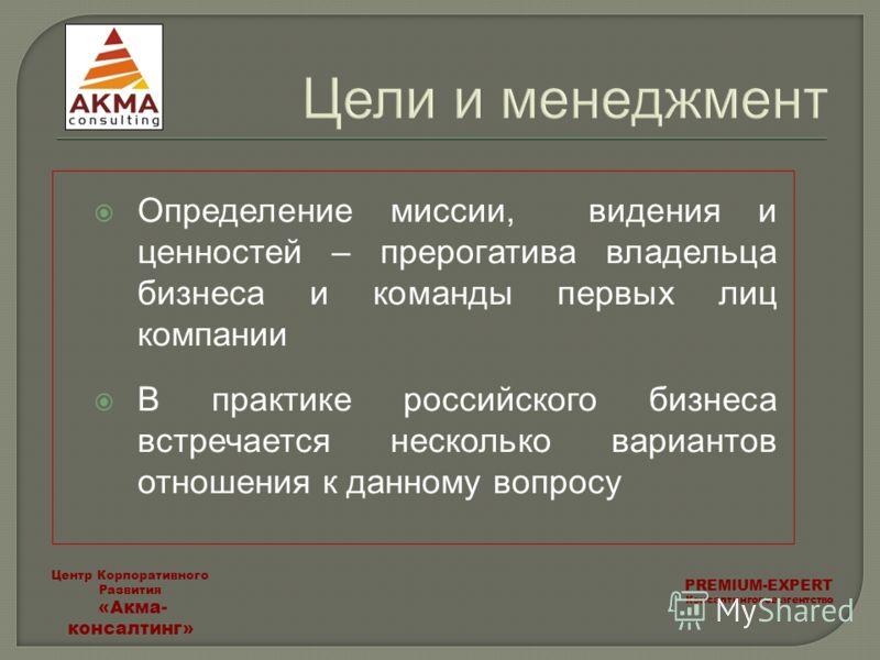 Цели и менеджмент Определение миссии, видения и ценностей – прерогатива владельца бизнеса и команды первых лиц компании В практике российского бизнеса встречается несколько вариантов отношения к данному вопросу PREMIUM-EXPERT Консалтинговое агентство