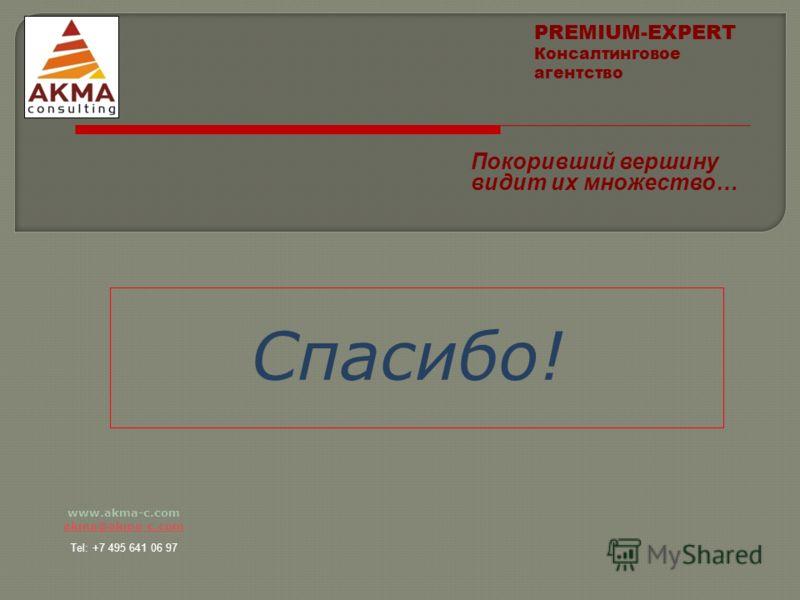 www.akma-c.com akma@akma-c.com Tel: +7 495 641 06 97 Спасибо! PREMIUM-EXPERT Консалтинговое агентство Покоривший вершину видит их множество…