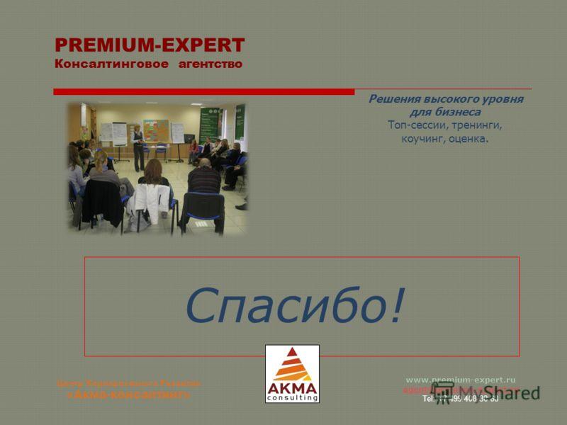 www.premium-expert.ru agent@premium-expert.ru Tel: +7 499 408 38 68 Спасибо! PREMIUM-EXPERT Консалтинговое агентство Решения высокого уровня для бизнеса Топ-сессии, тренинги, коучинг, оценка. Центр Корпоративного Развития «Акма-консалтинг»