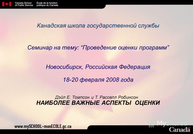 Канадская школа государственной службы Семинар на тему: Проведение оценки программ Новосибирск, Российская Федерация 18-20 февраля 2008 года НАИБОЛЕЕ ВАЖНЫЕ АСПЕКТЫ ОЦЕНКИ Дэйл Е. Томпсон и Т. Расселл Робинсон