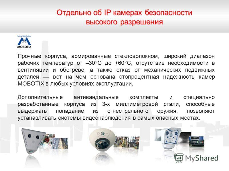 Отдельно об IP камерах безопасности высокого разрешения Прочные корпуса, армированные стекловолокном, широкий диапазон рабочих температур от –30°С до +60°С, отсутствие необходимости в вентиляции и обогреве, а также отказ от механических подвижных дет