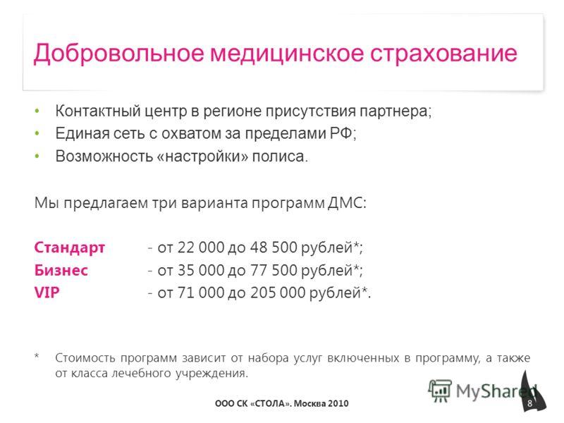 Добровольное медицинское страхование Контактный центр в регионе присутствия партнера; Единая сеть с охватом за пределами РФ; Возможность «настройки» полиса. Мы предлагаем три варианта программ ДМС: Стандарт - от 22 000 до 48 500 рублей*; Бизнес- от 3