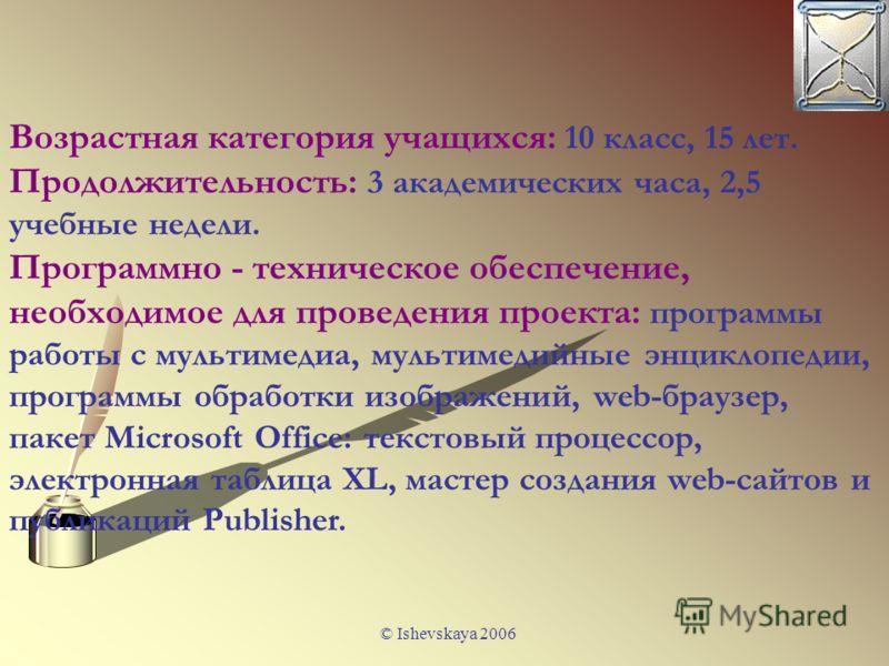 © Ishevskaya 2006 Возрастная категория учащихся: 10 класс, 15 лет. Продолжительность: 3 академических часа, 2,5 учебные недели. Программно - техническое обеспечение, необходимое для проведения проекта: программы работы с мультимедиа, мультимедийные э