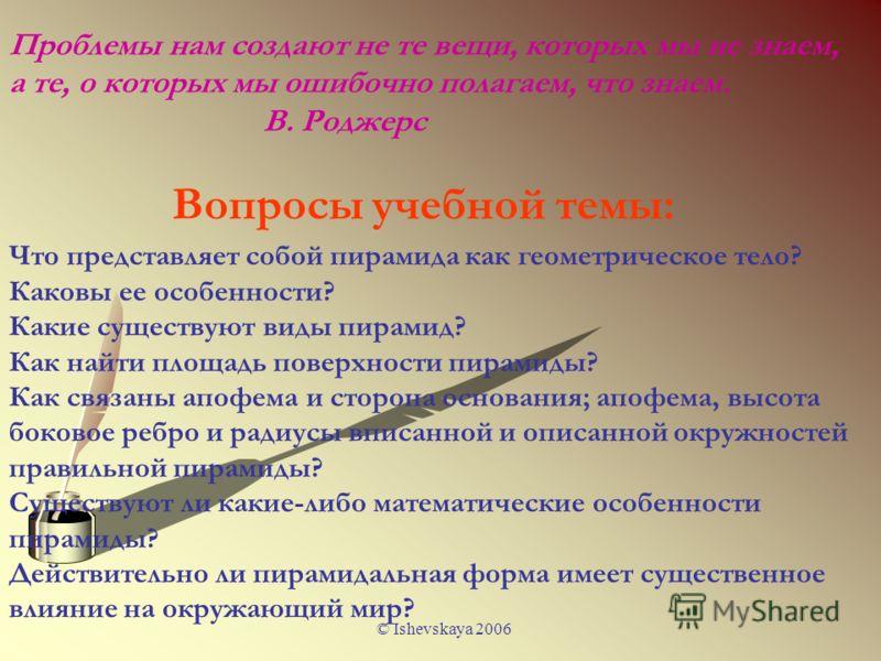 © Ishevskaya 2006 Что представляет собой пирамида как геометрическое тело? Каковы ее особенности? Какие существуют виды пирамид? Как найти площадь поверхности пирамиды? Как связаны апофема и сторона основания; апофема, высота боковое ребро и радиусы