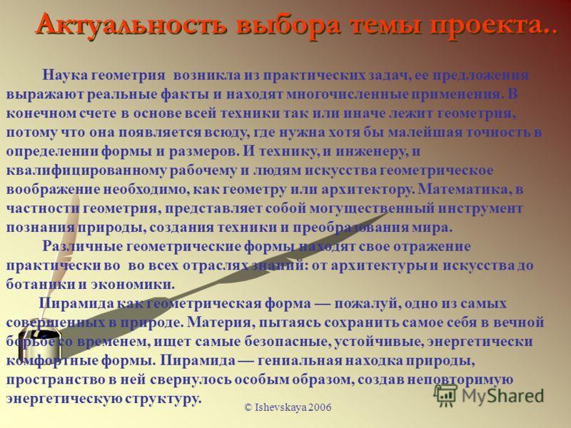 © Ishevskaya 2006 Актуальность выбора темы проекта.. Наука геометрия возникла из практических задач, ее предложения выражают реальные факты и находят многочисленные применения. В конечном счете в основе всей техники так или иначе лежит геометрия, пот