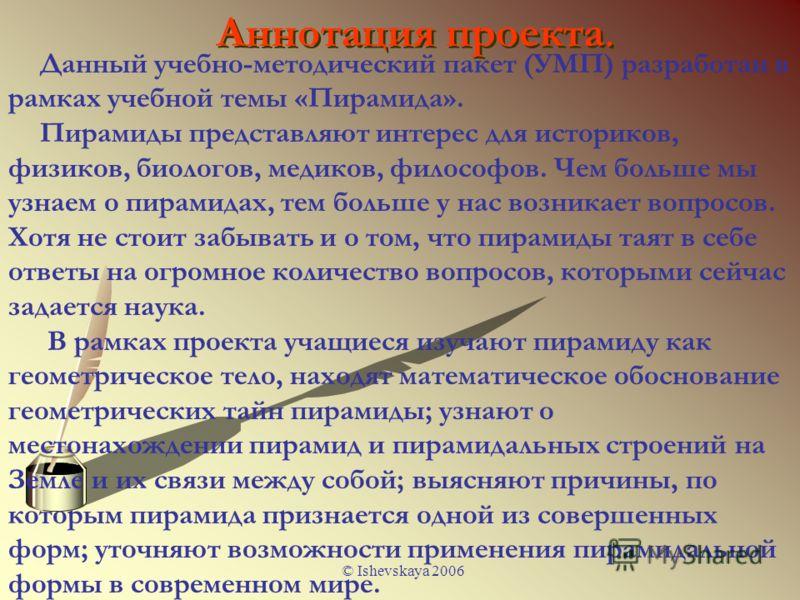 © Ishevskaya 2006 Аннотация проекта. Данный учебно-методический пакет (УМП) разработан в рамках учебной темы «Пирамида». Пирамиды представляют интерес для историков, физиков, биологов, медиков, философов. Чем больше мы узнаем о пирамидах, тем больше