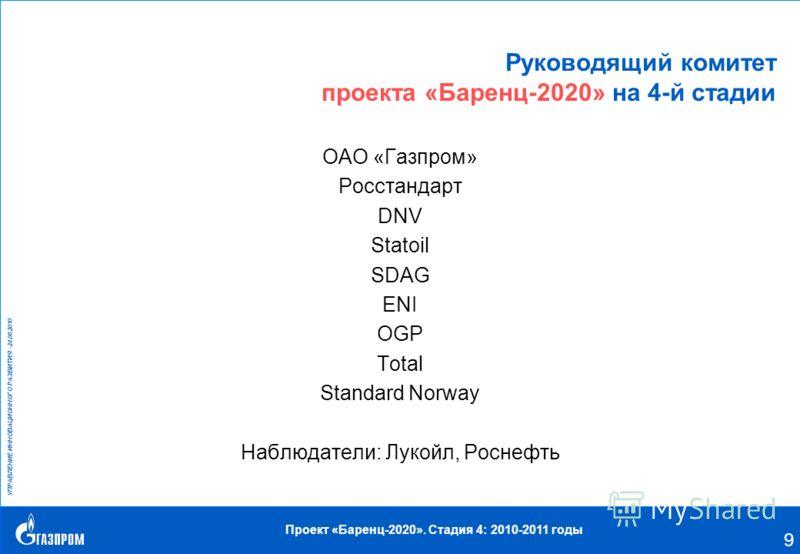 УПРАВЛЕНИЕ ИННОВАЦИОННОГО РАЗВИТИЯ –24.08.2010 Проект «Баренц-2020». Стадия 4: 2010-2011 годы 9 Руководящий комитет проекта «Баренц-2020» на 4-й стадии ОАО «Газпром» Росстандарт DNV Statoil SDAG ENI OGP Total Standard Norway Наблюдатели: Лукойл, Росн