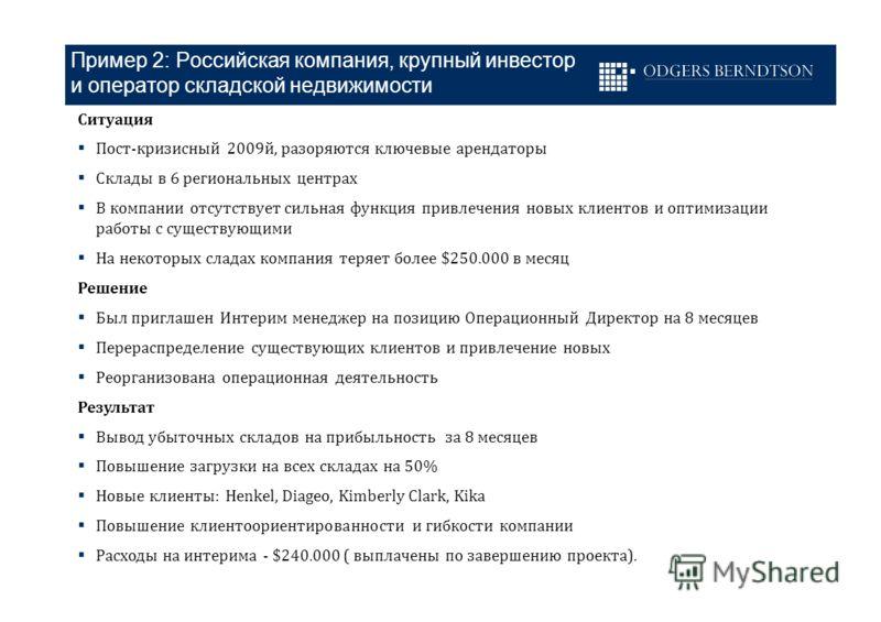 Пример 2: Российская компания, крупный инвестор и оператор складской недвижимости Ситуация Пост-кризисный 2009й, разоряются ключевые арендаторы Склады в 6 региональных центрах В компании отсутствует сильная функция привлечения новых клиентов и оптими