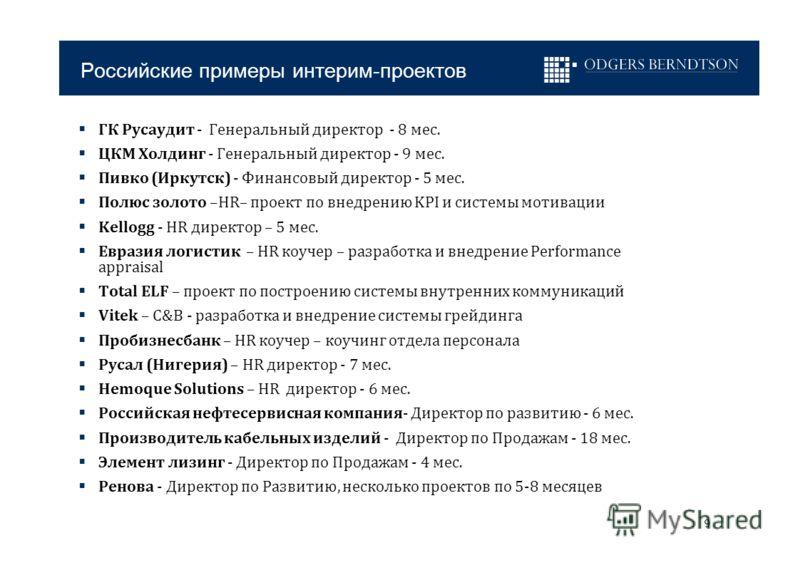 9 Российские примеры интерим-проектов ГК Русаудит - Генеральный директор - 8 мес. ЦКМ Холдинг - Генеральный директор - 9 мес. Пивко (Иркутск) - Финансовый директор - 5 мес. Полюс золото –HR– проект по внедрению KPI и системы мотивации Kellogg - HR ди