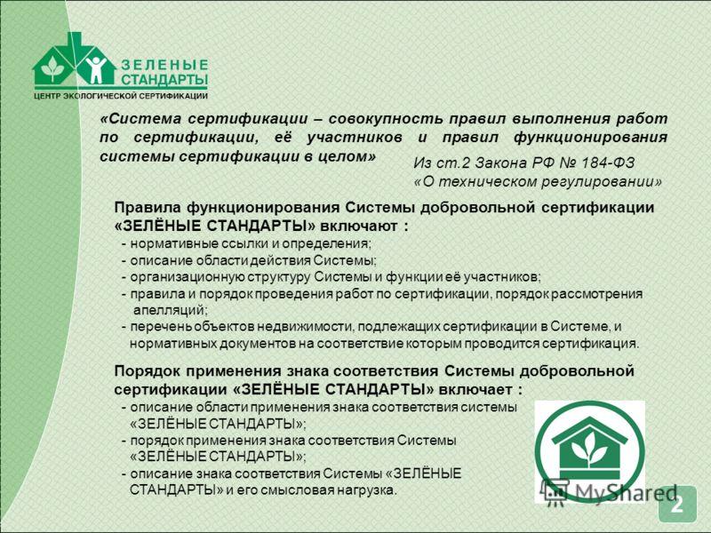 «Система сертификации – совокупность правил выполнения работ по сертификации, её участников и правил функционирования системы сертификации в целом» Правила функционирования Системы добровольной сертификации «ЗЕЛЁНЫЕ СТАНДАРТЫ» включают : - нормативны