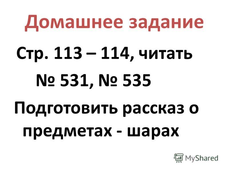 Домашнее задание Стр. 113 – 114, читать 531, 535 Подготовить рассказ о предметах - шарах