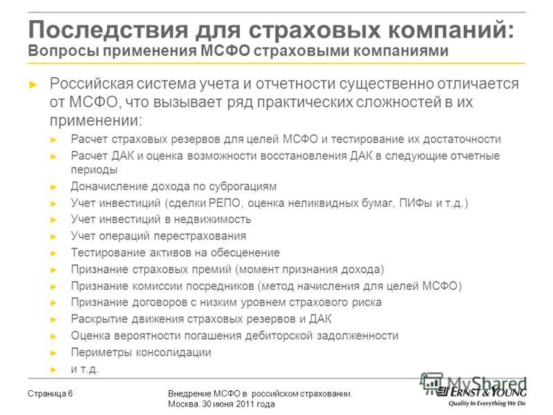 Внедрение МСФО в российском страховании. Москва. 30 июня 2011 года Страница 6 Российская система учета и отчетности существенно отличается от МСФО, что вызывает ряд практических сложностей в их применении: Расчет страховых резервов для целей МСФО и т