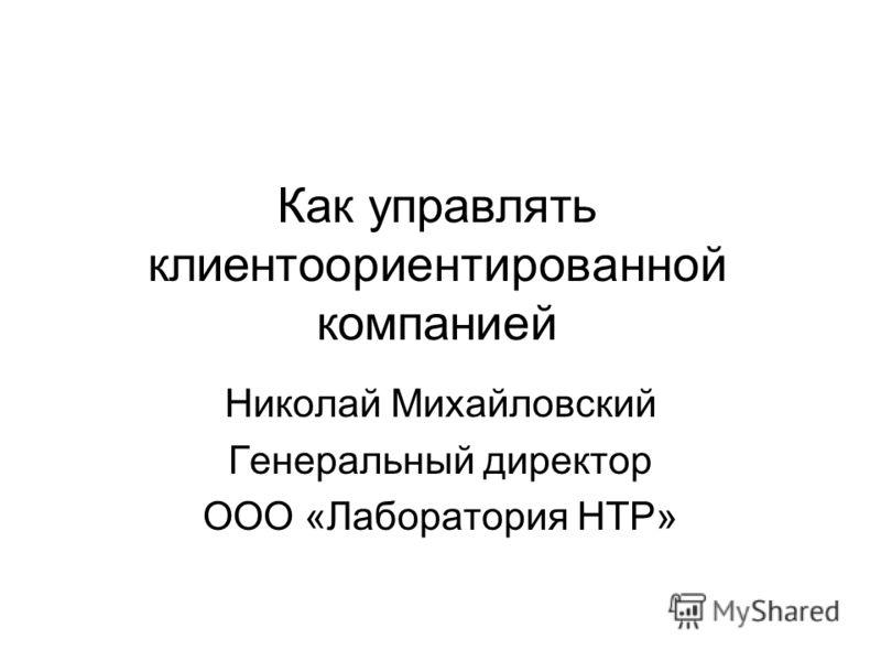 Как управлять клиентоориентированной компанией Николай Михайловский Генеральный директор ООО «Лаборатория НТР»