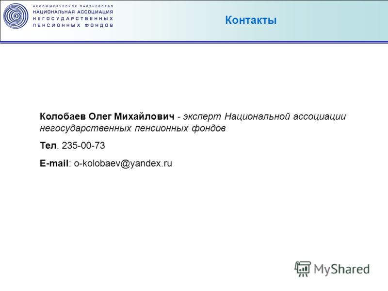 Колобаев Олег Михайлович - эксперт Национальной ассоциации негосударственных пенсионных фондов Тел. 235-00-73 E-mail: o-kolobaev@yandex.ru Контакты