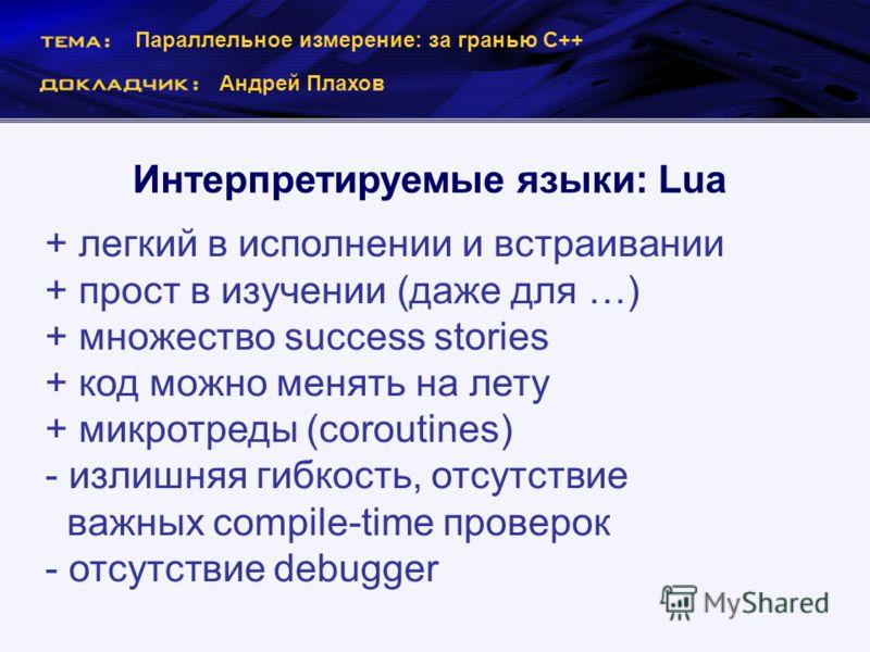 Параллельное измерение: за гранью С++ Андрей Плахов Интерпретируемые языки: Lua + легкий в исполнении и встраивании + прост в изучении (даже для …) + множество success stories + код можно менять на лету + микротреды (coroutines) - излишняя гибкость,