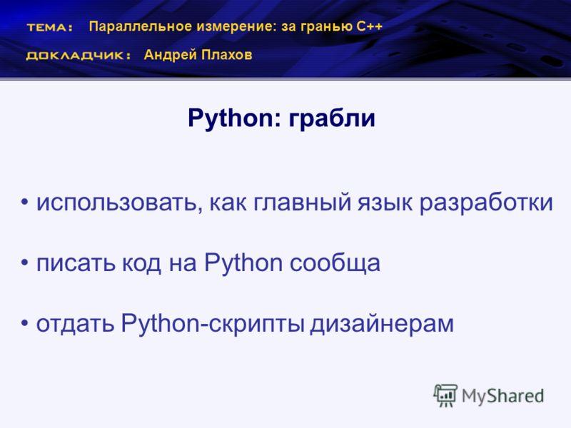 Параллельное измерение: за гранью С++ Андрей Плахов Python: грабли использовать, как главный язык разработки писать код на Python сообща отдать Python-скрипты дизайнерам