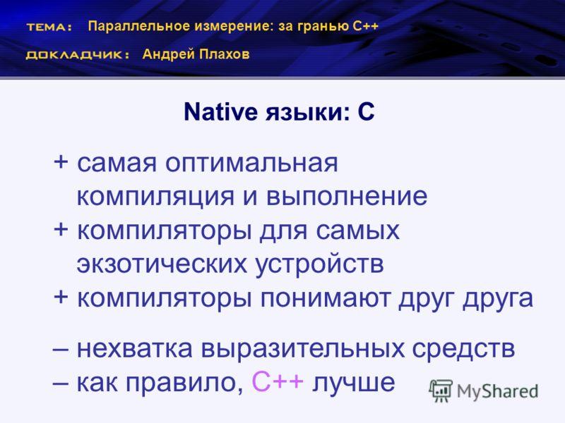 Параллельное измерение: за гранью С++ Андрей Плахов Native языки: C + самая оптимальная компиляция и выполнение + компиляторы для самых экзотических устройств + компиляторы понимают друг друга – нехватка выразительных средств – как правило, С++ лучше