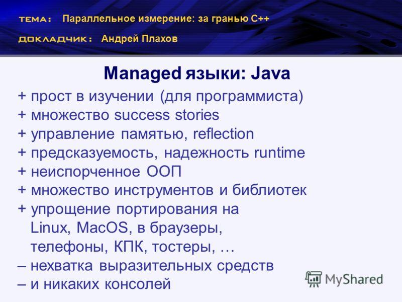 Параллельное измерение: за гранью С++ Андрей Плахов Managed языки: Java + прост в изучении (для программиста) + множество success stories + управление памятью, reflection + предсказуемость, надежность runtime + неиспорченное ООП + множество инструмен
