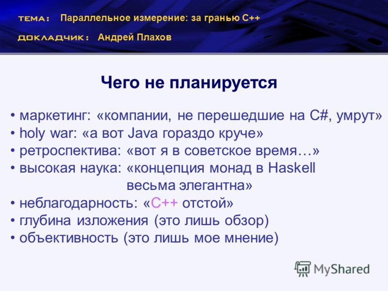 Параллельное измерение: за гранью С++ Андрей Плахов Чего не планируется маркетинг: «компании, не перешедшие на C#, умрут» holy war: «а вот Java гораздо круче» ретроспектива: «вот я в советское время…» высокая наука: «концепция монад в Haskell весьма