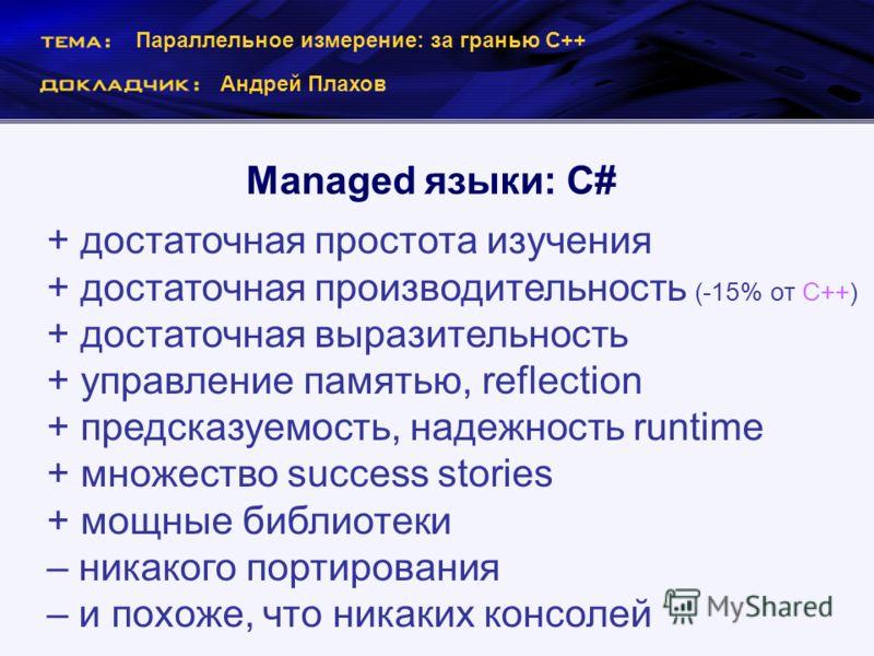 Параллельное измерение: за гранью С++ Андрей Плахов Managed языки: С# + достаточная простота изучения + достаточная производительность (-15% от С++) + достаточная выразительность + управление памятью, reflection + предсказуемость, надежность runtime