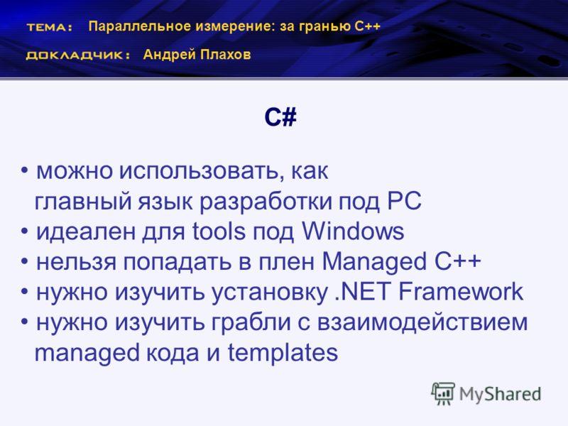 Параллельное измерение: за гранью С++ Андрей Плахов C# можно использовать, как главный язык разработки под РС идеален для tools под Windows нельзя попадать в плен Managed C++ нужно изучить установку.NET Framework нужно изучить грабли с взаимодействие