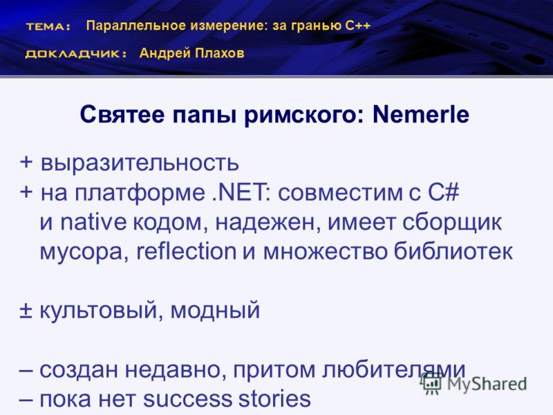 Параллельное измерение: за гранью С++ Андрей Плахов Святее папы римского: Nemerle + выразительность + на платформе.NET: совместим с C# и native кодом, надежен, имеет сборщик мусора, reflection и множество библиотек ± культовый, модный – создан недавн