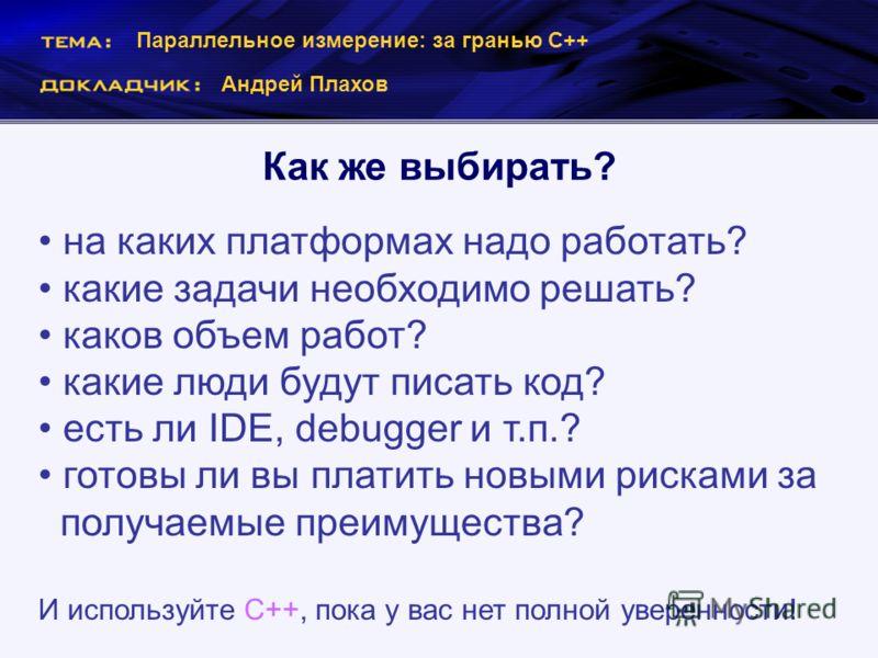 Параллельное измерение: за гранью С++ Андрей Плахов Как же выбирать? на каких платформах надо работать? какие задачи необходимо решать? каков объем работ? какие люди будут писать код? есть ли IDE, debugger и т.п.? готовы ли вы платить новыми рисками