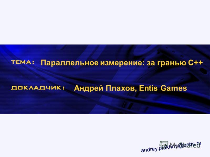 Параллельное измерение: за гранью С++ Андрей Плахов, Entis Games andrey.plakhov@entis.ru