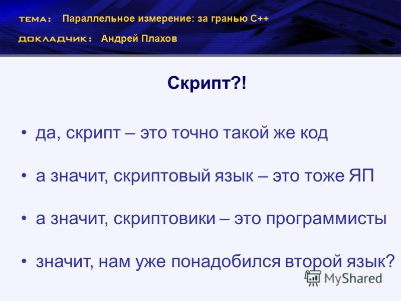 Параллельное измерение: за гранью С++ Андрей Плахов Скрипт?! да, скрипт – это точно такой же код а значит, скриптовый язык – это тоже ЯП а значит, скриптовики – это программисты значит, нам уже понадобился второй язык?