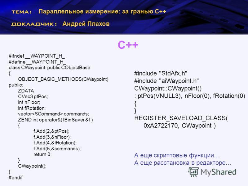 Параллельное измерение: за гранью С++ Андрей Плахов С++ #ifndef __WAYPOINT_H_ #define __WAYPOINT_H_ class CWaypoint: public CObjectBase { OBJECT_BASIC_METHODS(CWaypoint) public: ZDATA CVec3 ptPos; int nFloor; int fRotation; vector commands; ZEND int