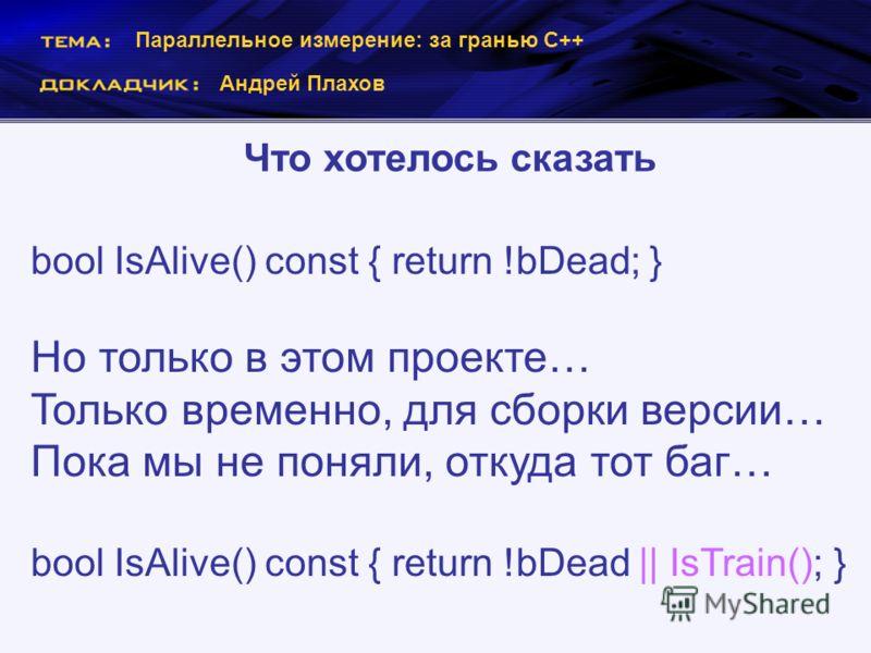 Параллельное измерение: за гранью С++ Андрей Плахов Что хотелось сказать bool IsAlive() const { return !bDead; } Но только в этом проекте… Только временно, для сборки версии… Пока мы не поняли, откуда тот баг… bool IsAlive() const { return !bDead ||