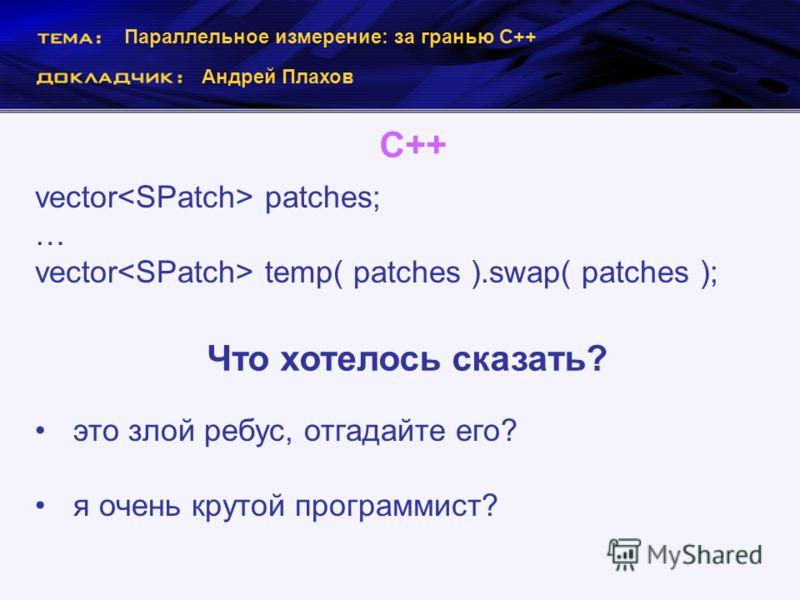 Параллельное измерение: за гранью С++ Андрей Плахов С++ vector patches; … vector temp( patches ).swap( patches ); Что хотелось сказать? это злой ребус, отгадайте его? я очень крутой программист?
