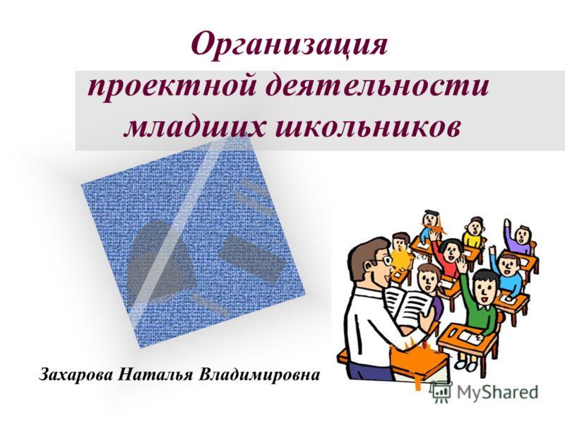 Организация проектной деятельности младших школьников Захарова Наталья Владимировна