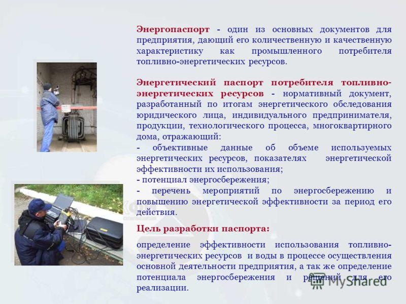 Энергопаспорт - один из основных документов для предприятия, дающий его количественную и качественную характеристику как промышленного потребителя топливно-энергетических ресурсов. Энергетический паспорт потребителя топливно- энергетических ресурсов