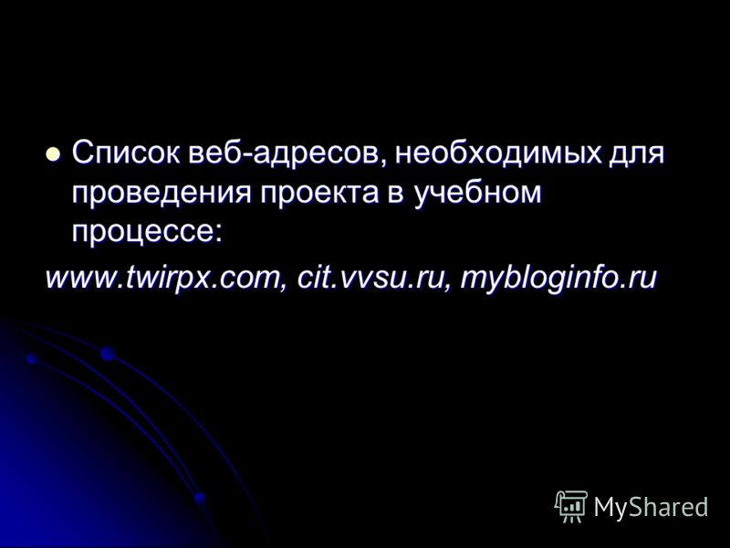 Список веб-адресов, необходимых для проведения проекта в учебном процессе: Список веб-адресов, необходимых для проведения проекта в учебном процессе: www.twirpx.com, cit.vvsu.ru, mybloginfo.ru