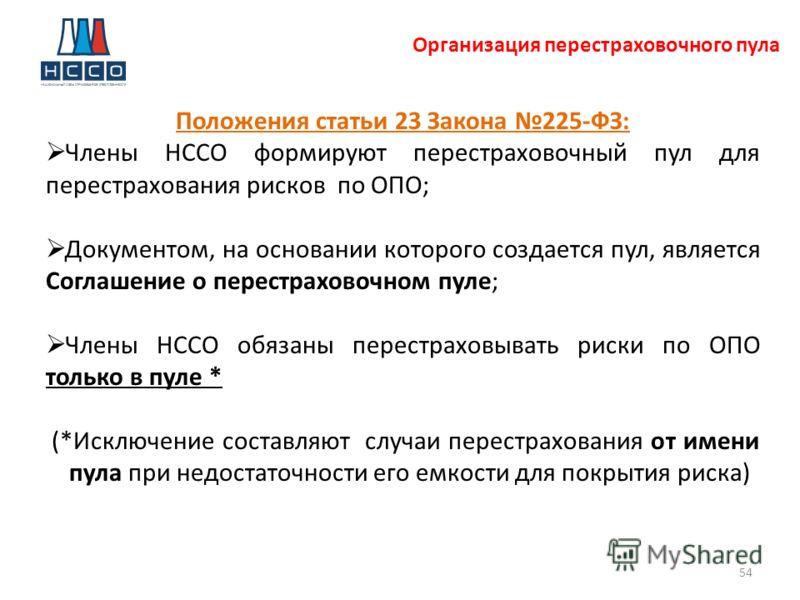 Организация перестраховочного пула 54 Положения статьи 23 Закона 225-ФЗ: Члены НССО формируют перестраховочный пул для перестрахования рисков по ОПО; Документом, на основании которого создается пул, является Соглашение о перестраховочном пуле; Члены