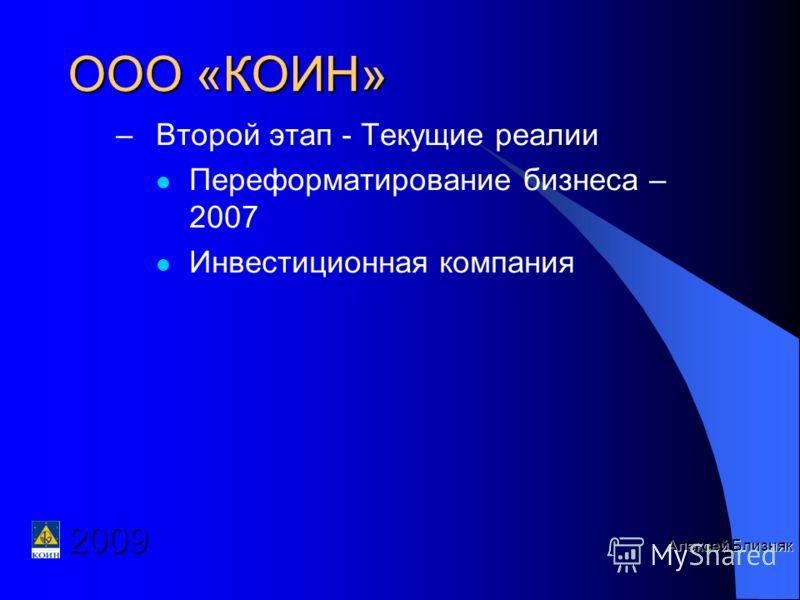 –Второй этап - Текущие реалии Переформатирование бизнеса – 2007 Инвестиционная компания Алексей Близняк ООО «КОИН» 2009